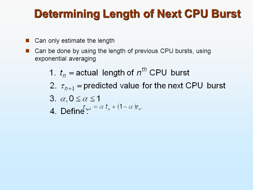 Determining Length of Next CPU Burst Can only estimate the length Can be done by using the length of previous CPU bursts, using exponential averaging