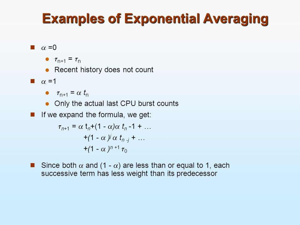 Examples of Exponential Averaging =0 n+1 = n Recent history does not count =1 n+1 = t n Only the actual last CPU burst counts If we expand the formula