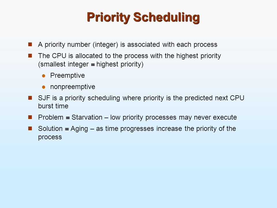 Priority Scheduling A priority number (integer) is associated with each process The CPU is allocated to the process with the highest priority (smalles