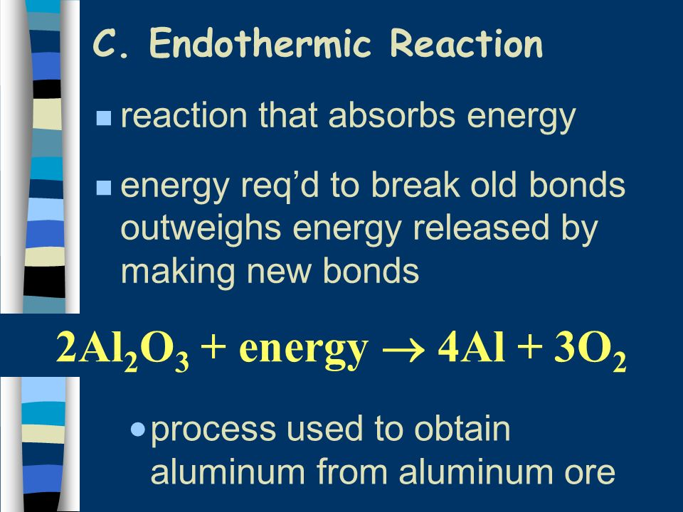 C. Endothermic Reaction n reaction that absorbs energy n energy reqd to break old bonds outweighs energy released by making new bonds process used to