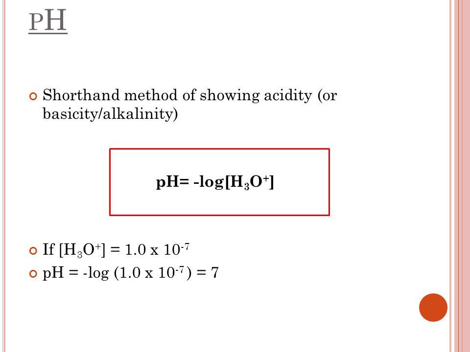 PHPH Shorthand method of showing acidity (or basicity/alkalinity) pH= -log[H 3 O + ] If [H 3 O + ] = 1.0 x 10 -7 pH = -log (1.0 x 10 -7 ) = 7