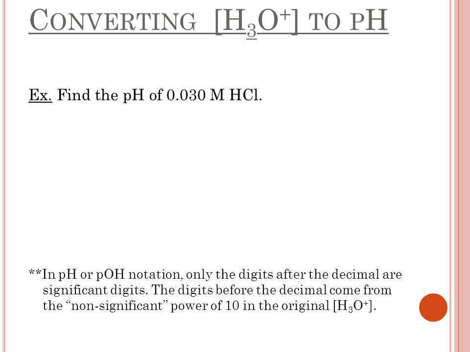 C ONVERTING [H 3 O + ] TO P H Ex. Find the pH of 0.030 M HCl. **In pH or pOH notation, only the digits after the decimal are significant digits. The d