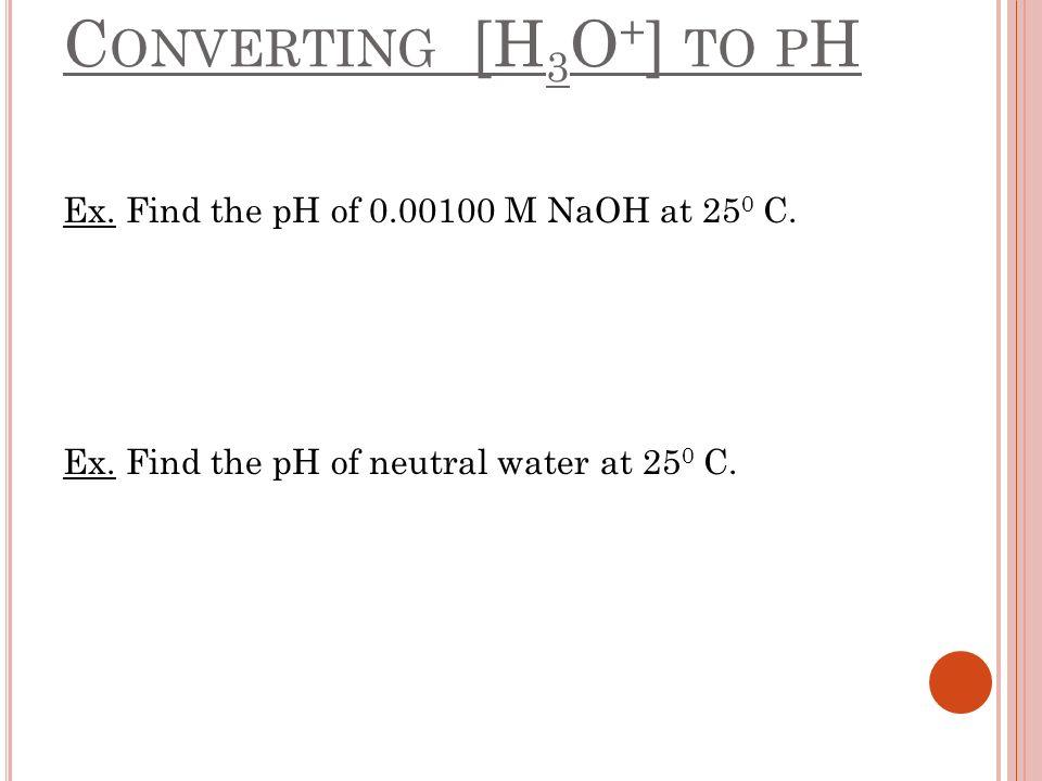 C ONVERTING [H 3 O + ] TO P H Ex. Find the pH of 0.00100 M NaOH at 25 0 C. Ex. Find the pH of neutral water at 25 0 C.