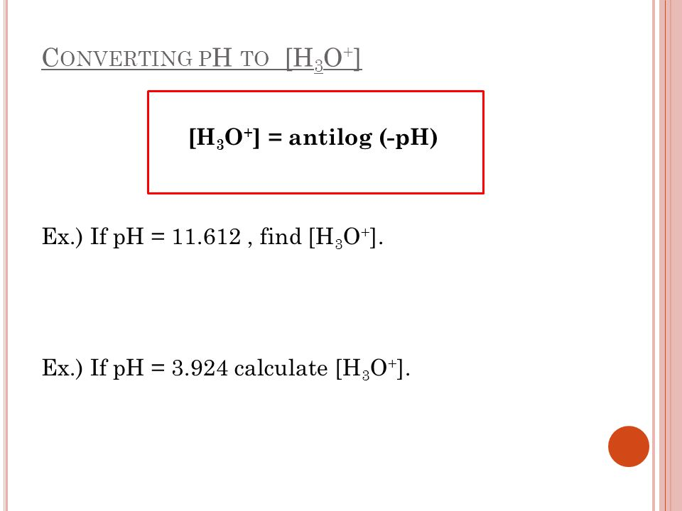 C ONVERTING P H TO [H 3 O + ] [H 3 O + ] = antilog (-pH) Ex.) If pH = 11.612, find [H 3 O + ]. Ex.) If pH = 3.924 calculate [H 3 O + ].