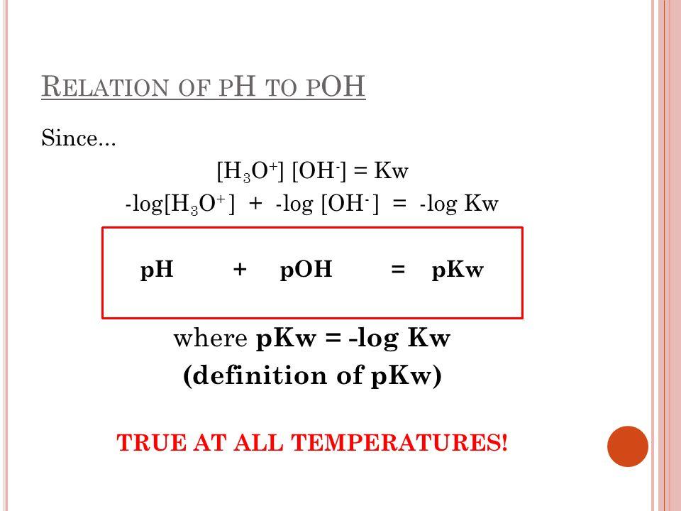R ELATION OF P H TO P OH Since... [H 3 O + ] [OH - ] = Kw -log[H 3 O + ] + -log [OH - ] = -log Kw pH + pOH = pKw where pKw = -log Kw (definition of pK