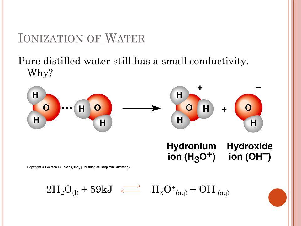 I ONIZATION OF W ATER Pure distilled water still has a small conductivity. Why? 2H 2 O (l) + 59kJ H 3 O + (aq) + OH - (aq)