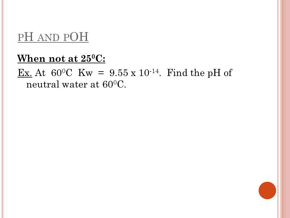 P H AND P OH When not at 25 0 C: Ex. At 60 0 C Kw = 9.55 x 10 -14. Find the pH of neutral water at 60 0 C.