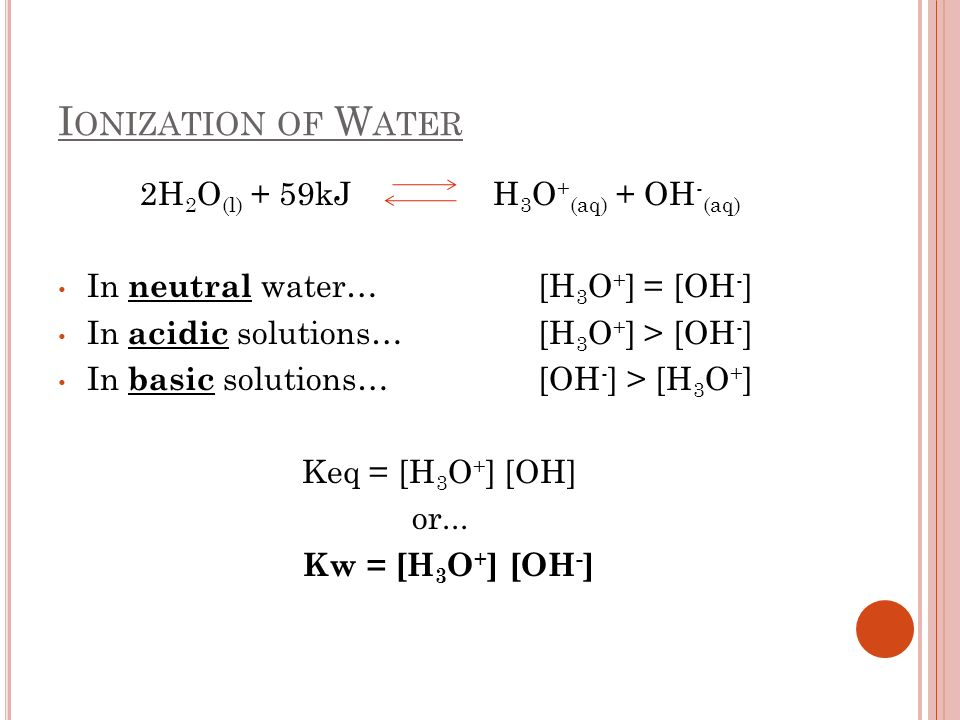 I ONIZATION OF W ATER 2H 2 O (l) + 59kJ H 3 O + (aq) + OH - (aq) In neutral water… [H 3 O + ] = [OH - ] In acidic solutions… [H 3 O + ] > [OH - ] In b