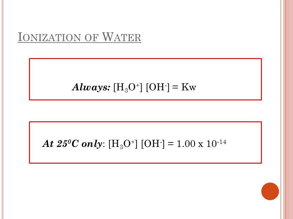 I ONIZATION OF W ATER Always: [H 3 O + ] [OH - ] = Kw At 25 0 C only : [H 3 O + ] [OH - ] = 1.00 x 10 -14