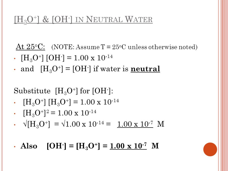 [H 3 O + ] & [OH - ] IN N EUTRAL W ATER At 25 o C: (NOTE: Assume T = 25 o C unless otherwise noted) [H 3 O + ] [OH - ] = 1.00 x 10 -14 and [H 3 O + ]