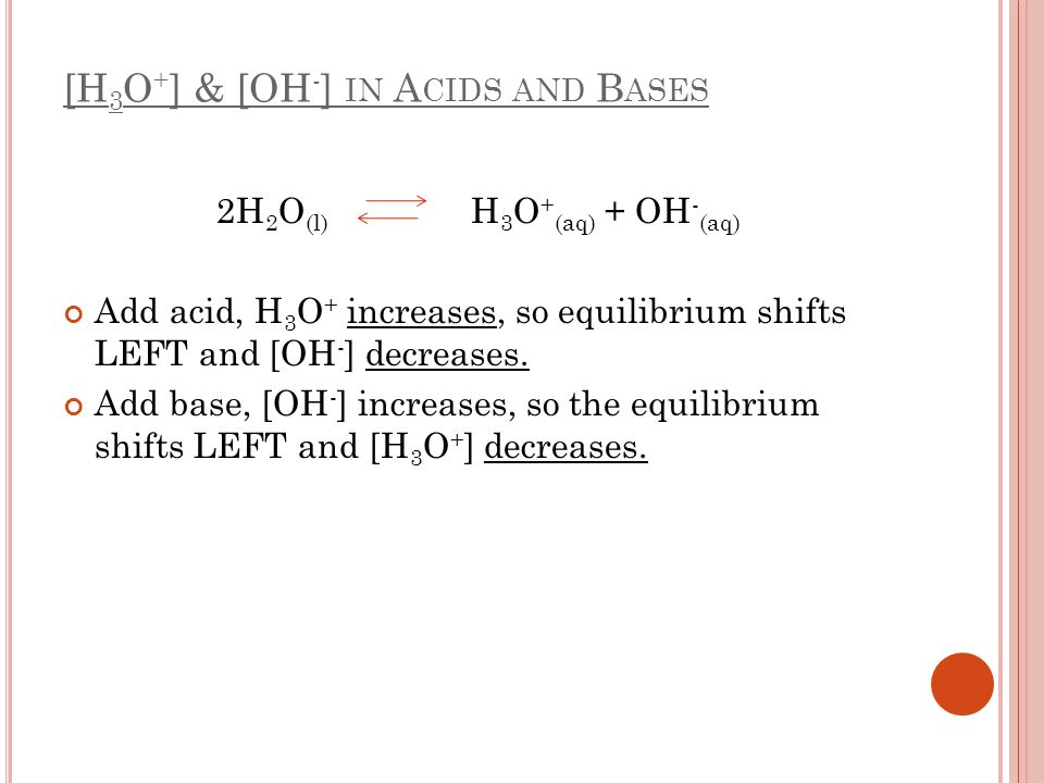 [H 3 O + ] & [OH - ] IN A CIDS AND B ASES 2H 2 O (l) H 3 O + (aq) + OH - (aq) Add acid, H 3 O + increases, so equilibrium shifts LEFT and [OH - ] decr