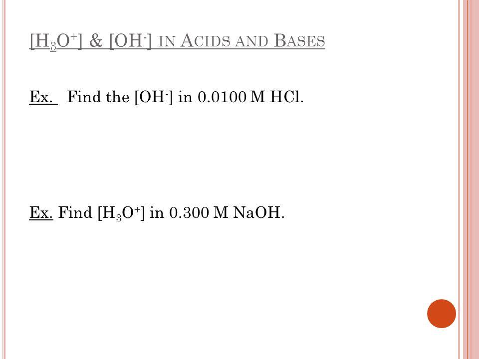 [H 3 O + ] & [OH - ] IN A CIDS AND B ASES Ex. Find the [OH - ] in 0.0100 M HCl. Ex. Find [H 3 O + ] in 0.300 M NaOH.