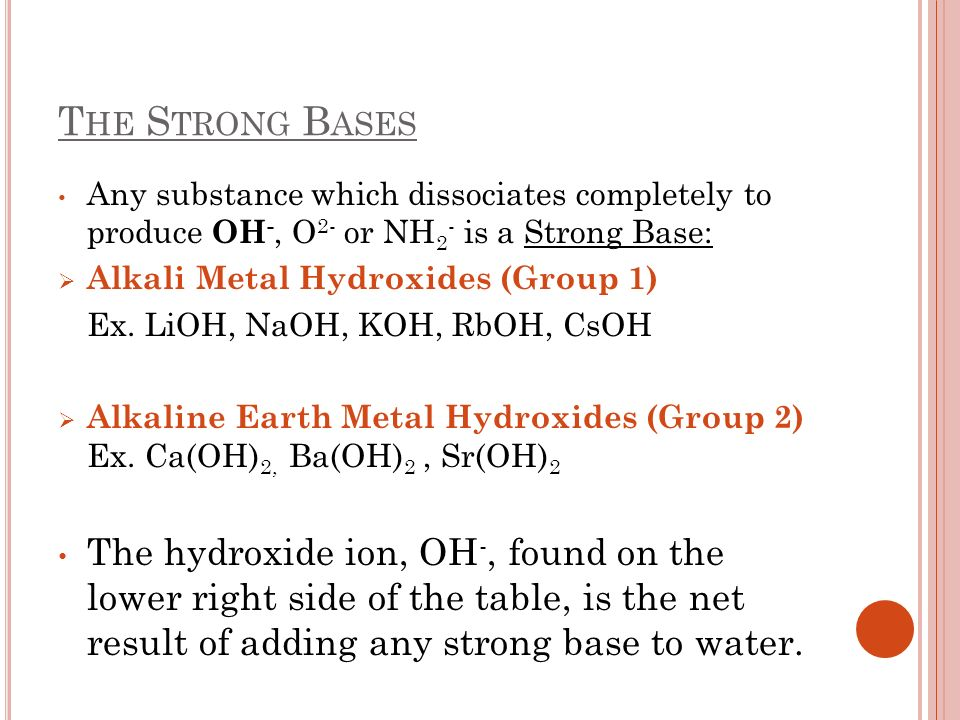 T HE S TRONG B ASES Any substance which dissociates completely to produce OH -, O 2- or NH 2 - is a Strong Base: Alkali Metal Hydroxides (Group 1) Ex.