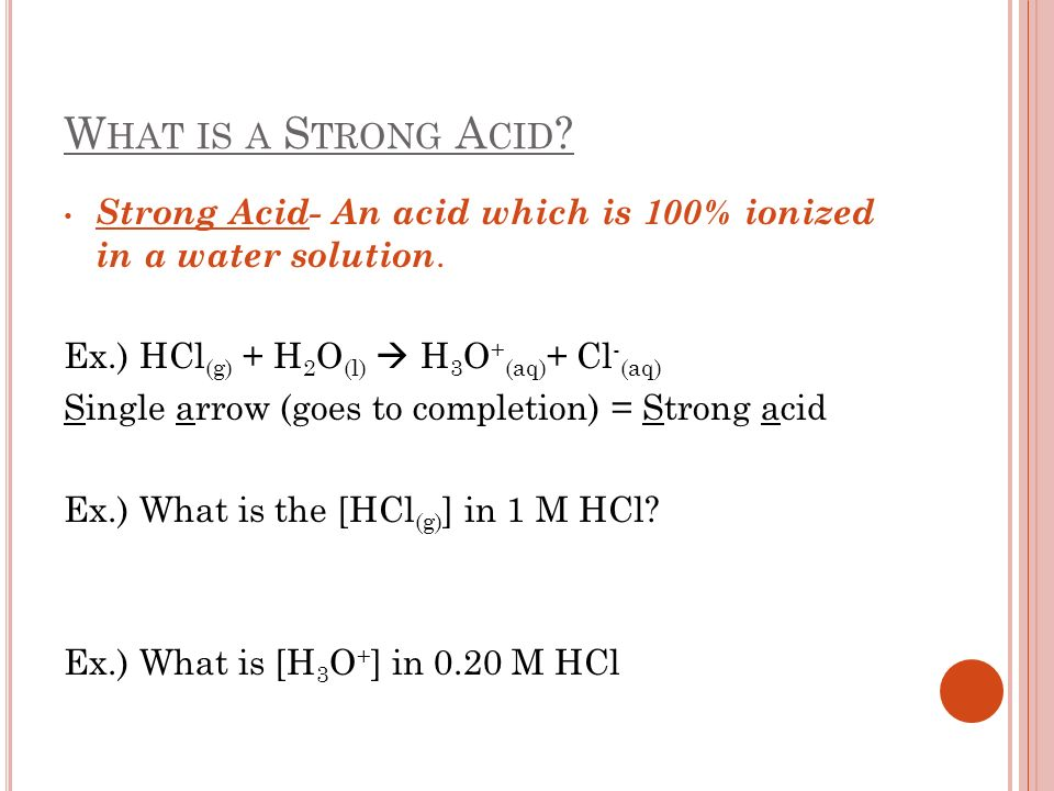 W HAT IS A S TRONG A CID ? Strong Acid- An acid which is 100% ionized in a water solution. Ex.) HCl (g) + H 2 O (l) H 3 O + (aq) + Cl - (aq) Single ar