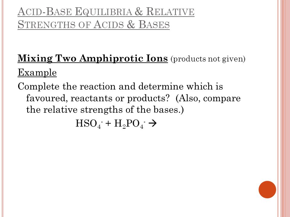 A CID -B ASE E QUILIBRIA & R ELATIVE S TRENGTHS OF A CIDS & B ASES Mixing Two Amphiprotic Ions (products not given) Example Complete the reaction and