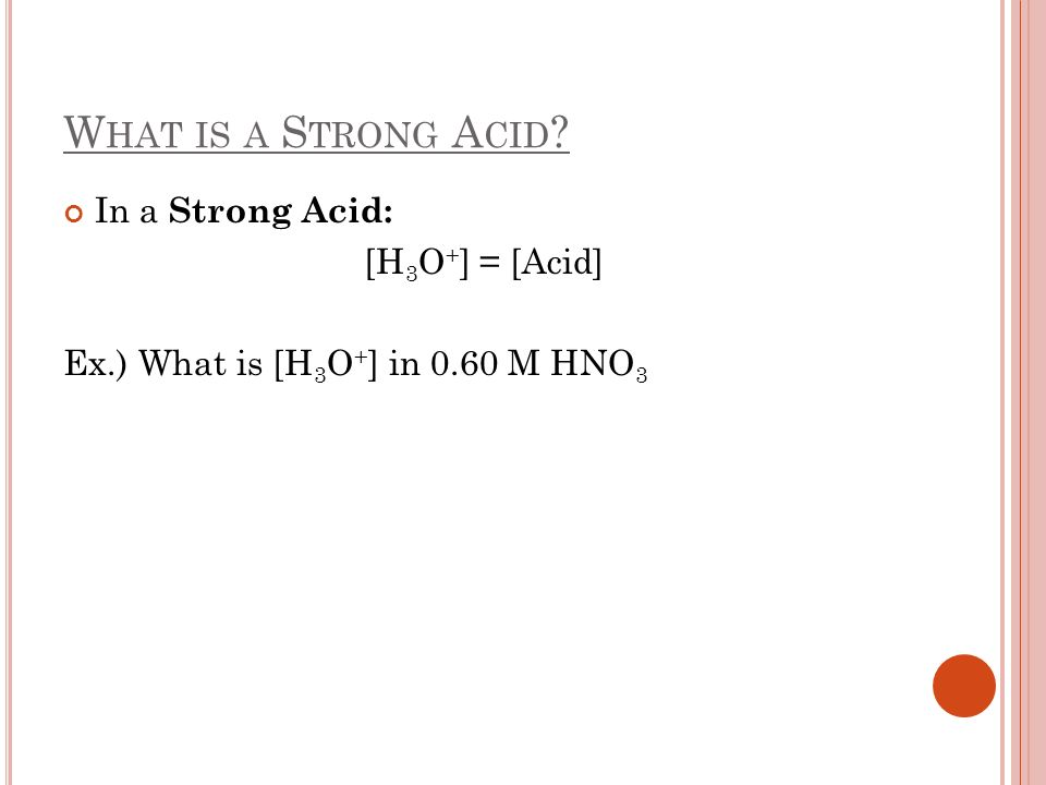 W HAT IS A S TRONG A CID ? In a Strong Acid: [H 3 O + ] = [Acid] Ex.) What is [H 3 O + ] in 0.60 M HNO 3
