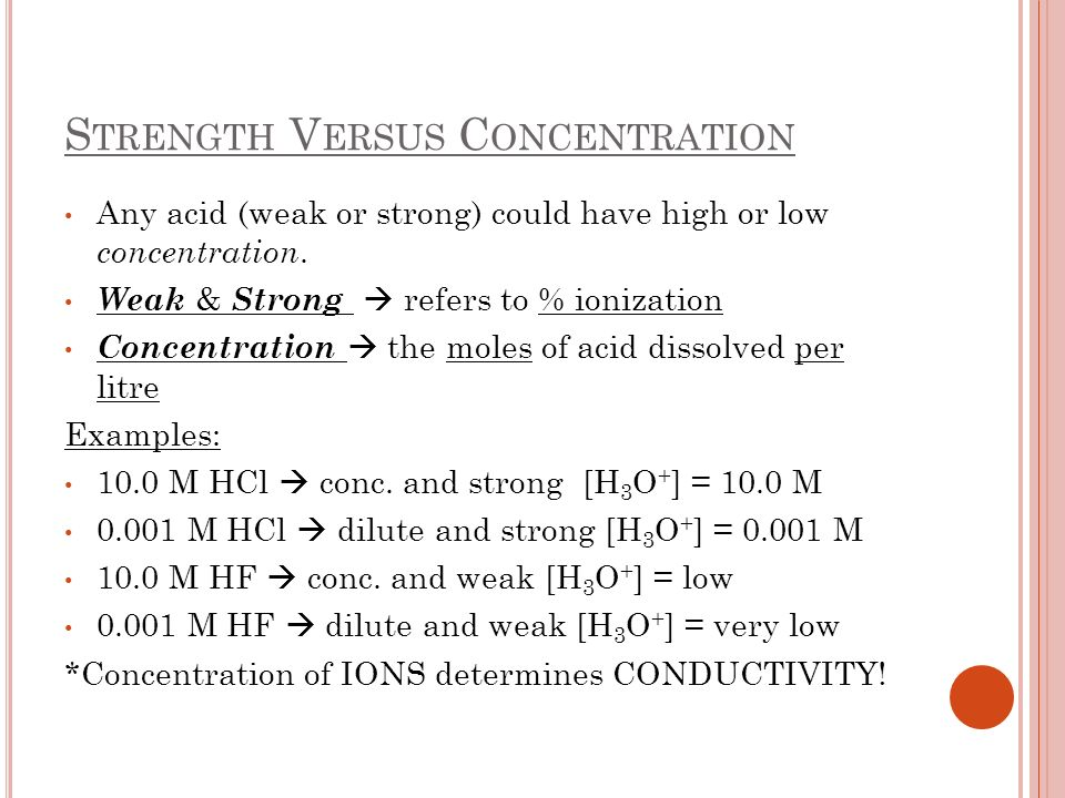S TRENGTH V ERSUS C ONCENTRATION Any acid (weak or strong) could have high or low concentration. Weak & Strong refers to % ionization Concentration th