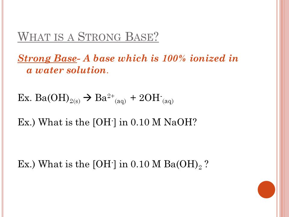 W HAT IS A S TRONG B ASE ? Strong Base- A base which is 100% ionized in a water solution. Ex. Ba(OH) 2(s) Ba 2+ (aq) + 2OH - (aq) Ex.) What is the [OH