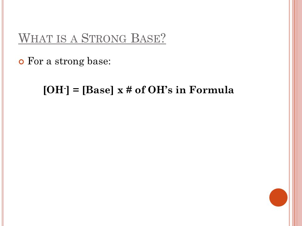 W HAT IS A S TRONG B ASE ? For a strong base: [OH - ] = [Base] x # of OHs in Formula