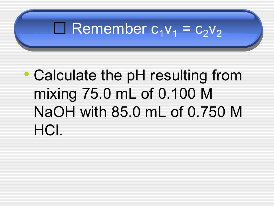 Remember c 1 v 1 = c 2 v 2 Calculate the pH resulting from mixing 75.0 mL of 0.100 M NaOH with 85.0 mL of 0.750 M HCl.