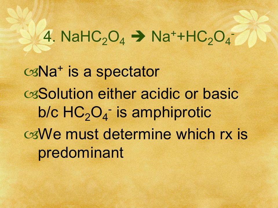 4. NaHC 2 O 4 Na + +HC 2 O 4 - Na + is a spectator Solution either acidic or basic b/c HC 2 O 4 - is amphiprotic We must determine which rx is predomi