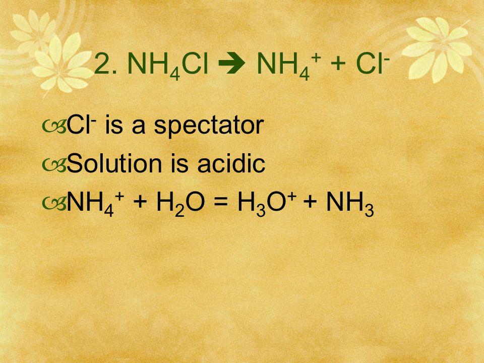 3. NaF Na + + F - Na + is a spectator Solution is basic F - + H 2 0 = HF + OH -