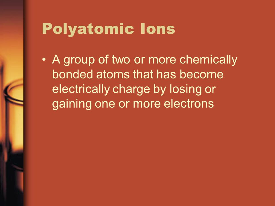 Polyatomic Ions A group of two or more chemically bonded atoms that has become electrically charge by losing or gaining one or more electrons
