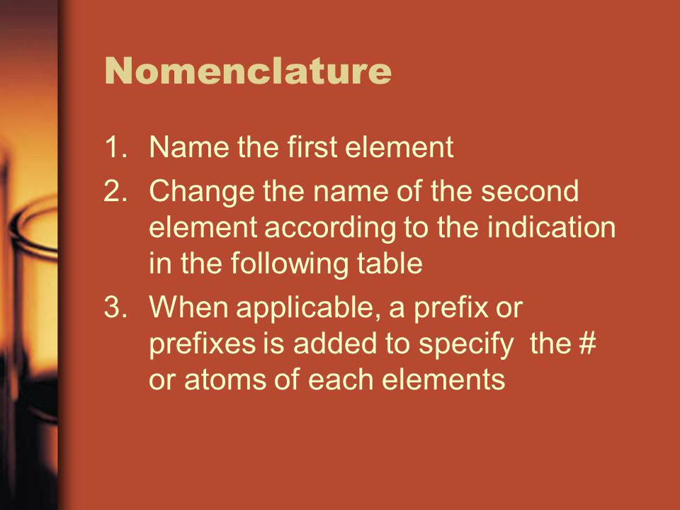 Nomenclature 1.Name the first element 2.Change the name of the second element according to the indication in the following table 3.When applicable, a prefix or prefixes is added to specify the # or atoms of each elements