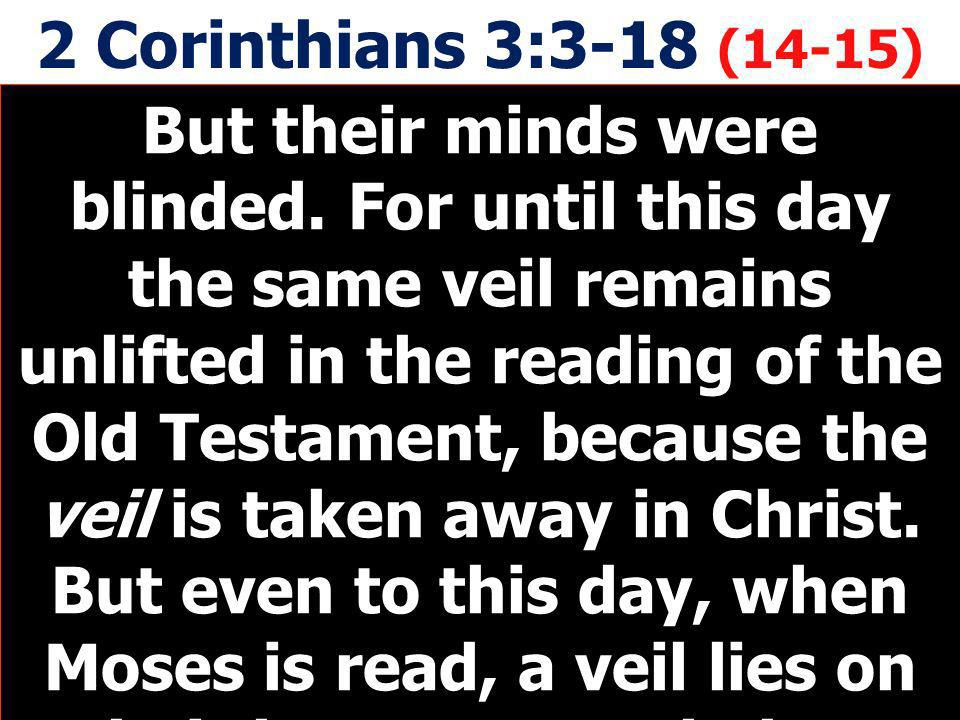 2 Corinthians 3:3-18 (14-15) But their minds were blinded. For until this day the same veil remains unlifted in the reading of the Old Testament, beca