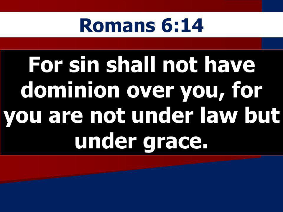 Romans 6:14 For sin shall not have dominion over you, for you are not under law but under grace.