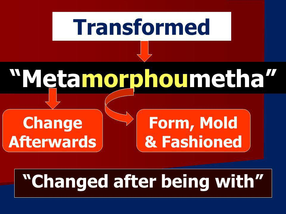 Metamorphoumetha Transformed Change Afterwards Form, Mold & Fashioned Changed after being with