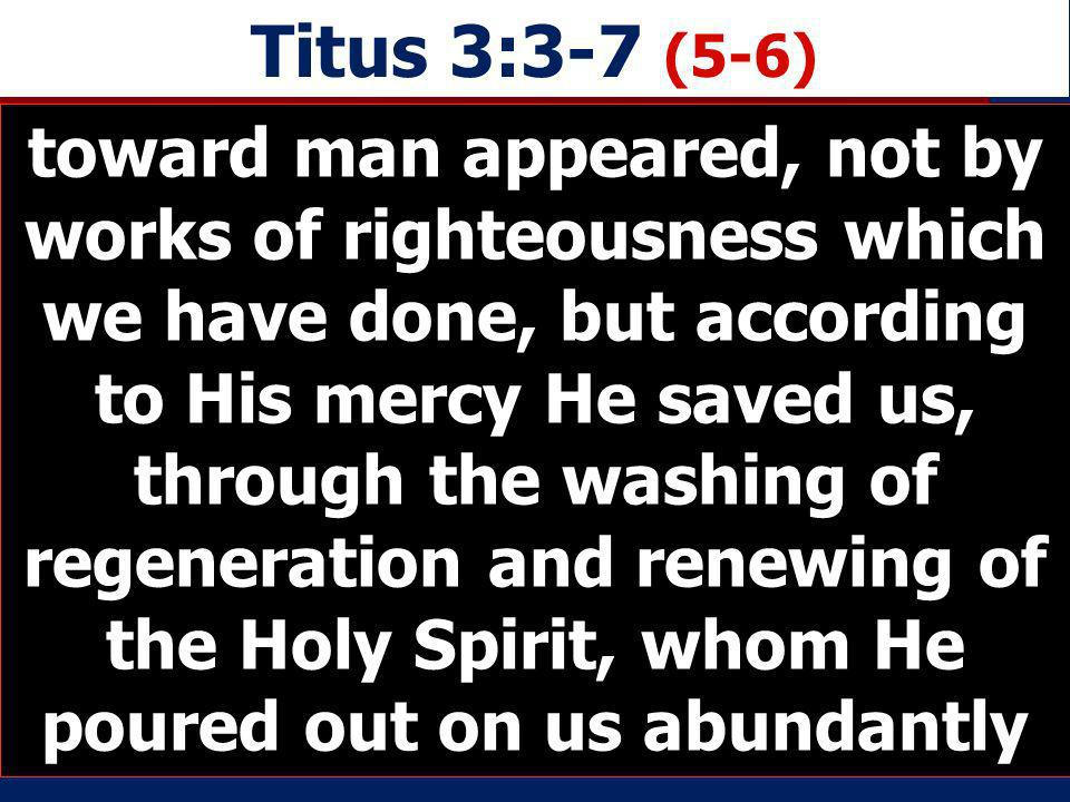 Titus 3:3-7 (5-6) toward man appeared, not by works of righteousness which we have done, but according to His mercy He saved us, through the washing o