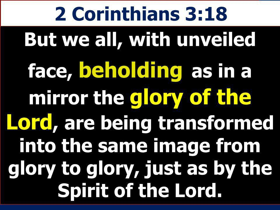 2 Corinthians 3:18 But we all, with unveiled face, beholding as in a mirror the glory of the Lord, are being transformed into the same image from glor