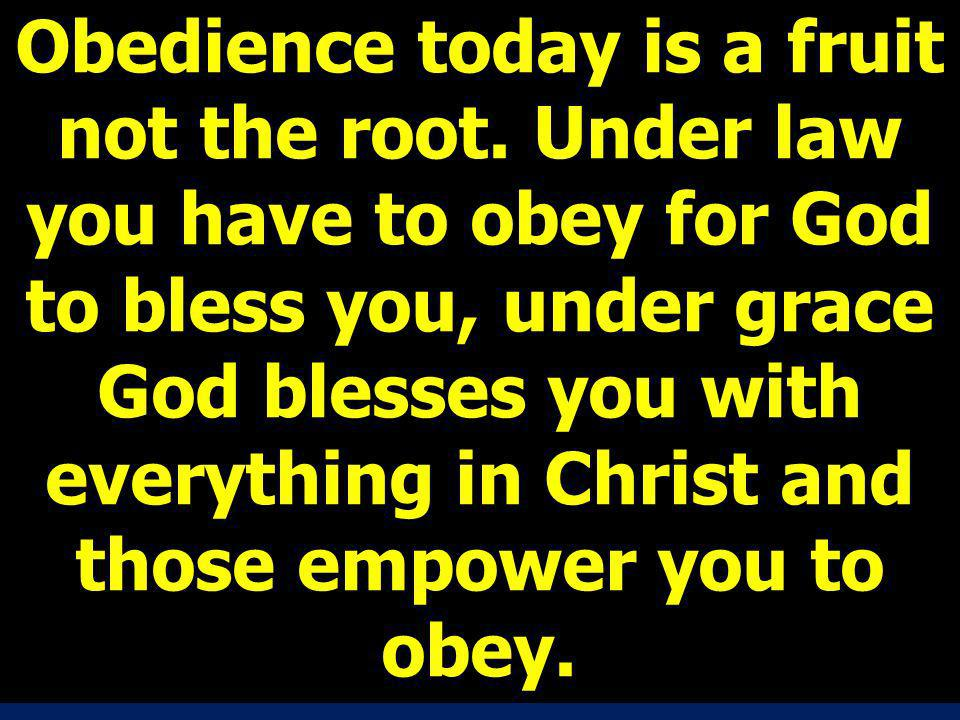 Obedience today is a fruit not the root. Under law you have to obey for God to bless you, under grace God blesses you with everything in Christ and th