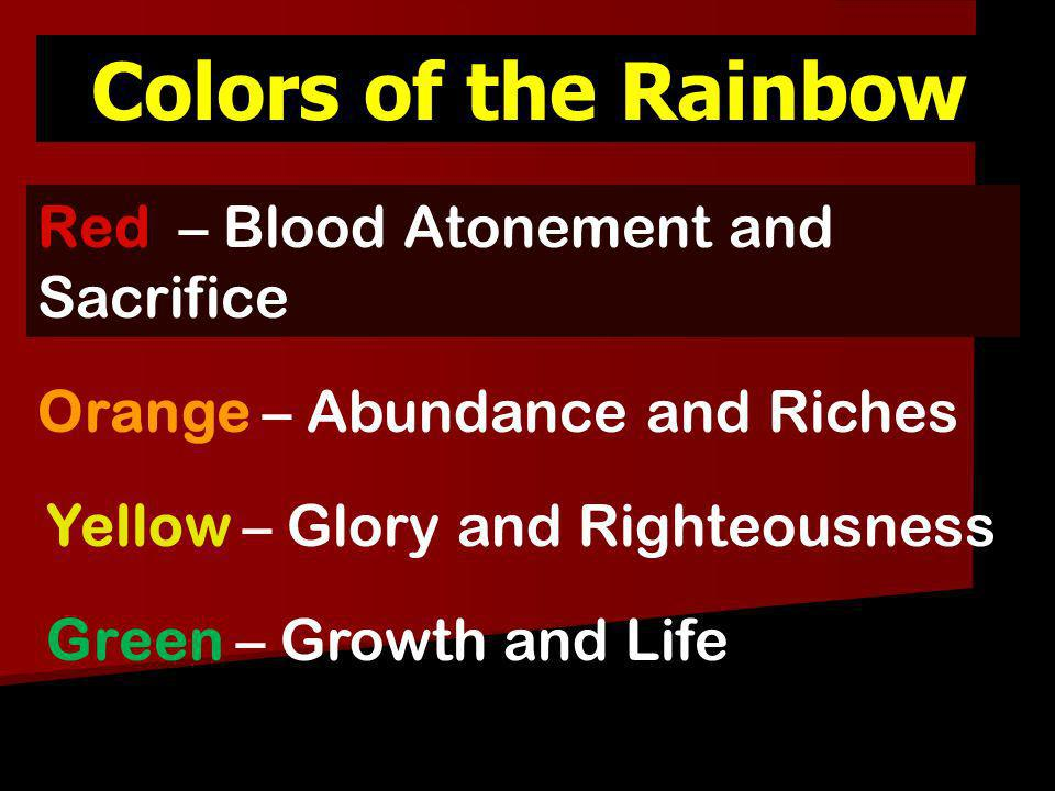 Colors of the Rainbow Yellow – Glory and Righteousness Orange – Abundance and Riches Red – Blood Atonement and Sacrifice Green – Growth and Life