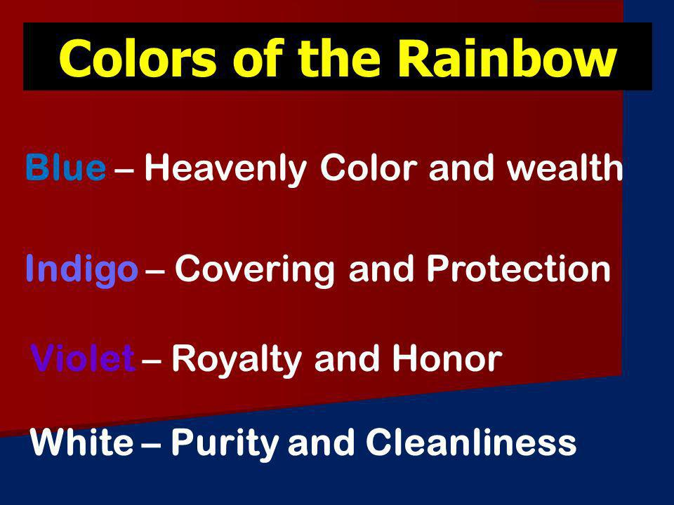 Colors of the Rainbow Indigo – Covering and Protection Blue – Heavenly Color and wealth Violet – Royalty and Honor White – Purity and Cleanliness