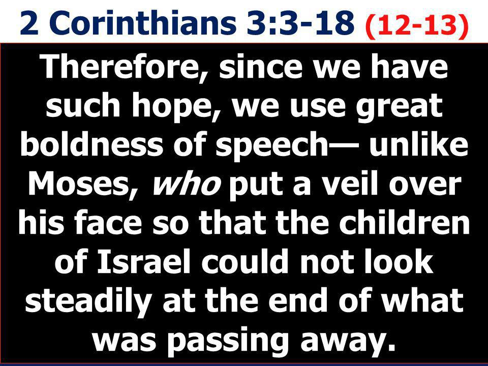 2 Corinthians 3:3-18 (12-13) Therefore, since we have such hope, we use great boldness of speech unlike Moses, who put a veil over his face so that th