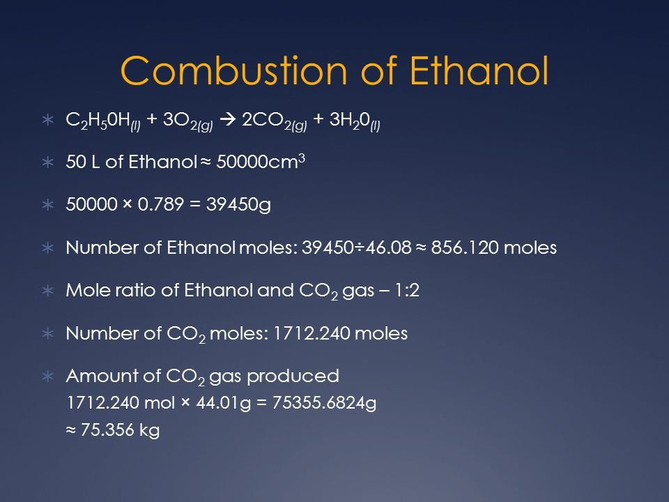 Combustion of Ethanol C 2 H 5 0H (l) + 3O 2(g) 2CO 2(g) + 3H 2 0 (l) 50 L of Ethanol 50000cm × = 39450g Number of Ethanol moles: 39450÷ moles Mole ratio of Ethanol and CO 2 gas – 1:2 Number of CO 2 moles: moles Amount of CO 2 gas produced mol × 44.01g = g kg