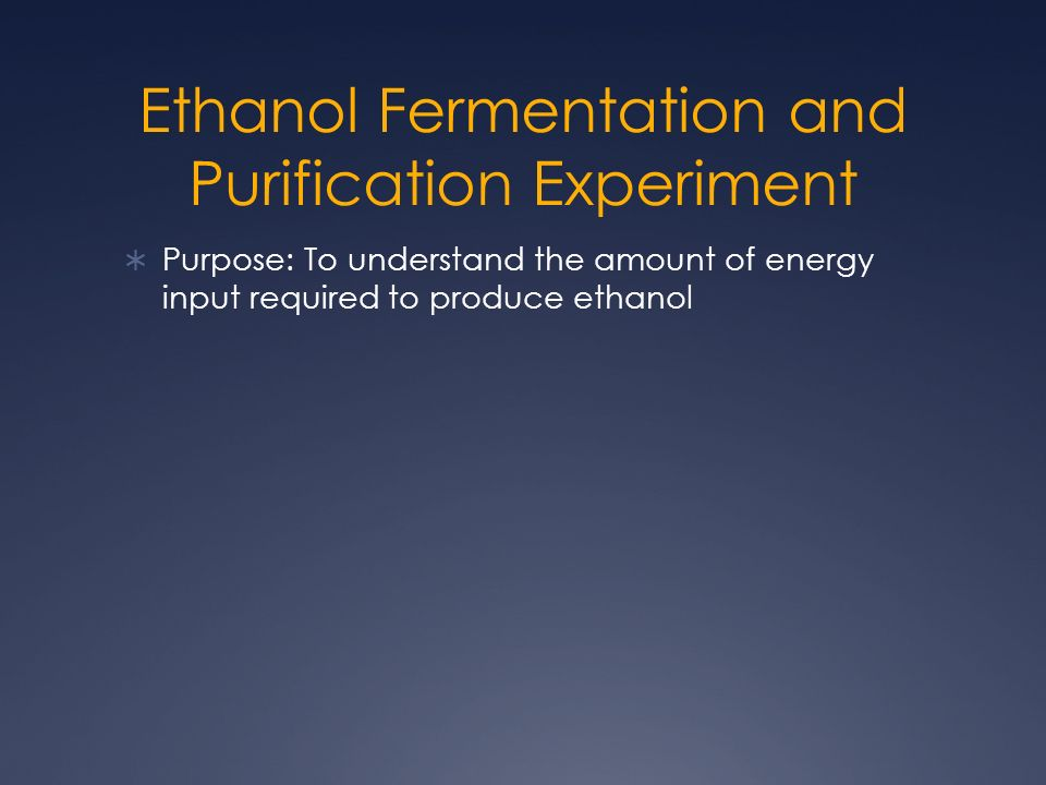 Ethanol Fermentation and Purification Experiment Purpose: To understand the amount of energy input required to produce ethanol