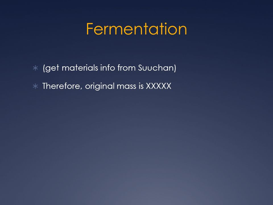 Fermentation (get materials info from Suuchan) Therefore, original mass is XXXXX