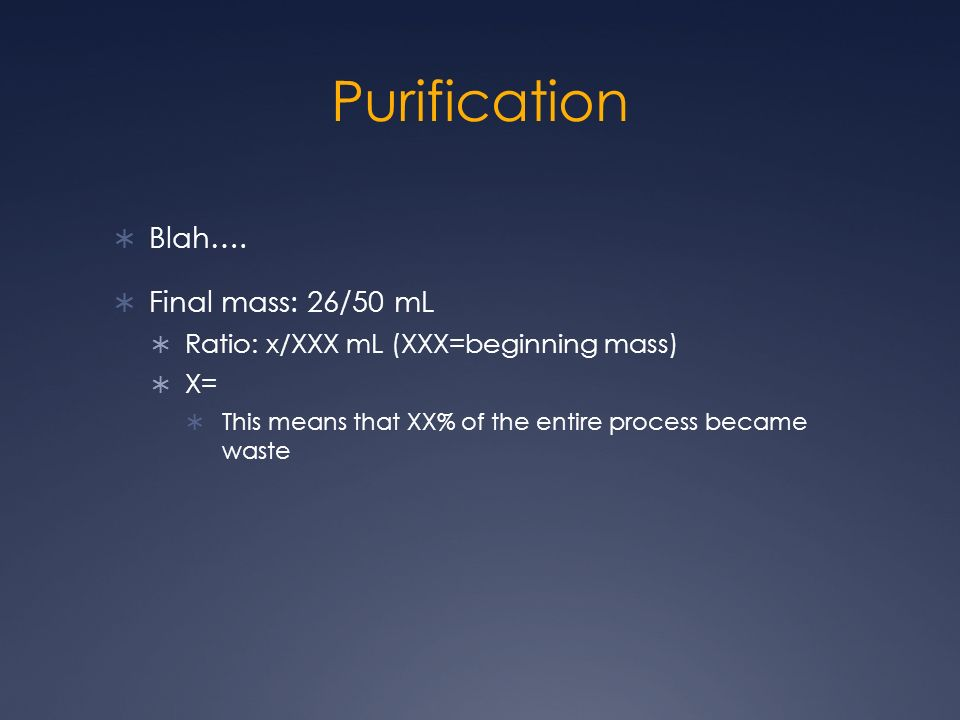 Purification Blah…. Final mass: 26/50 mL Ratio: x/XXX mL (XXX=beginning mass) X= This means that XX% of the entire process became waste