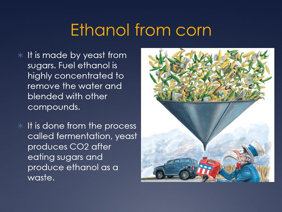 Ethanol from corn It is made by yeast from sugars. Fuel ethanol is highly concentrated to remove the water and blended with other compounds. It is don