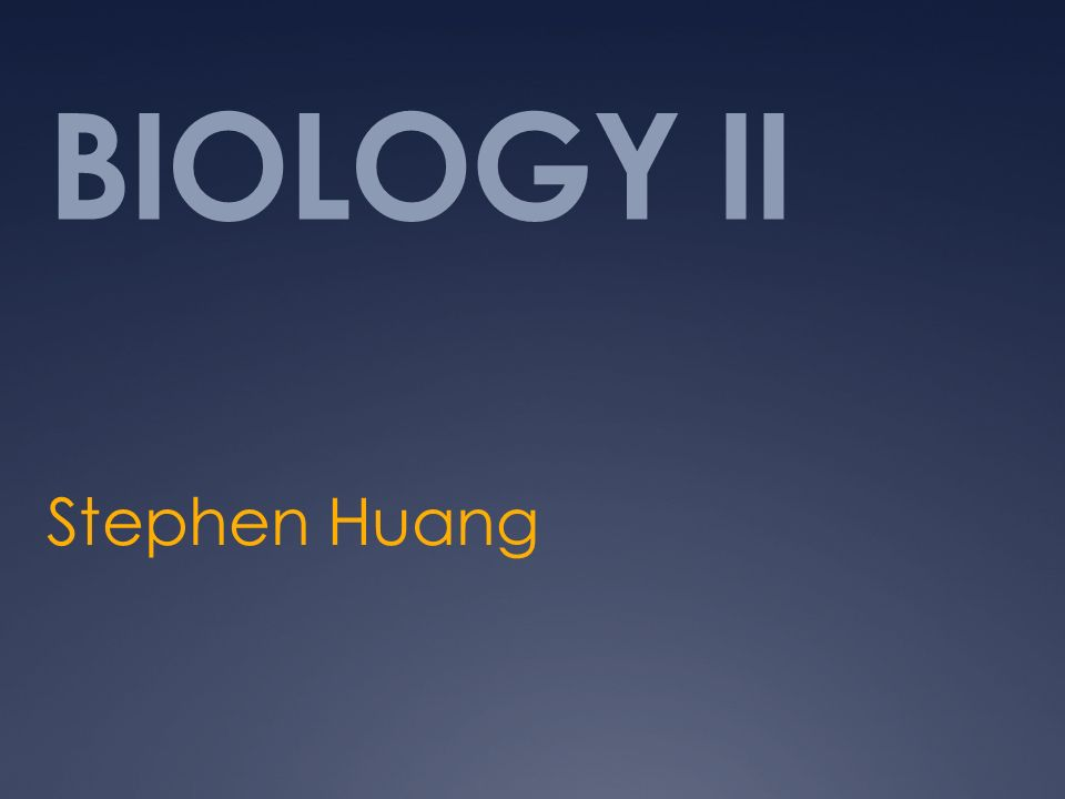 BIOLOGY II Stephen Huang