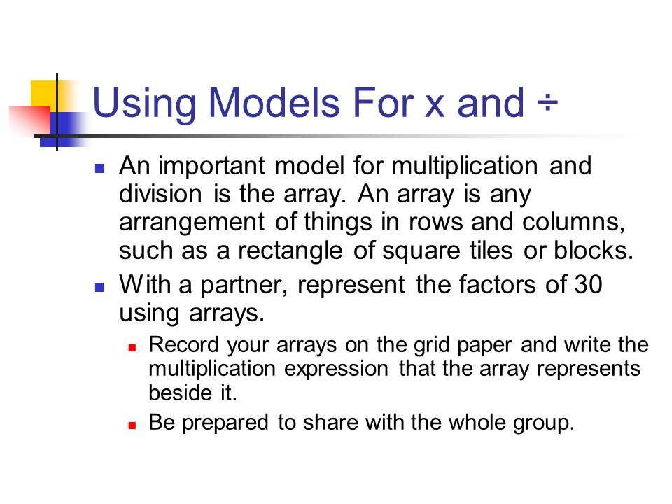 Using Models For x and ÷ An important model for multiplication and division is the array. An array is any arrangement of things in rows and columns, s