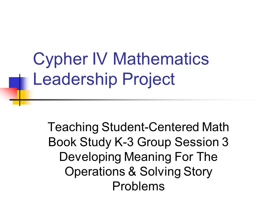 Cypher IV Mathematics Leadership Project Teaching Student-Centered Math Book Study K-3 Group Session 3 Developing Meaning For The Operations & Solving Story Problems