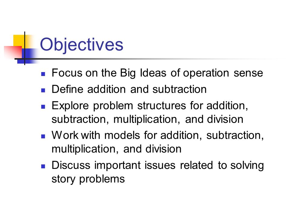Objectives Focus on the Big Ideas of operation sense Define addition and subtraction Explore problem structures for addition, subtraction, multiplication, and division Work with models for addition, subtraction, multiplication, and division Discuss important issues related to solving story problems