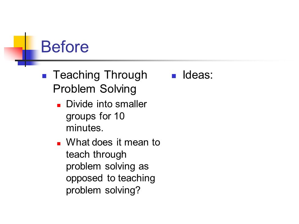 Before Teaching Through Problem Solving Divide into smaller groups for 10 minutes.