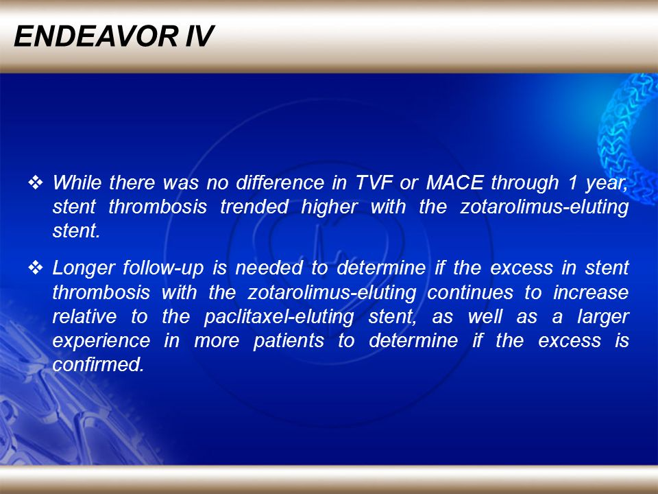 ENDEAVOR IV While there was no difference in TVF or MACE through 1 year, stent thrombosis trended higher with the zotarolimus-eluting stent.