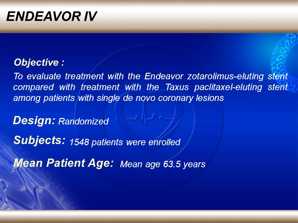 ENDEAVOR IV Randomized Design: 1548 patients were enrolled Subjects: To evaluate treatment with the Endeavor zotarolimus-eluting stent compared with treatment with the Taxus paclitaxel-eluting stent among patients with single de novo coronary lesions Objective : Mean age 63.5 years Mean Patient Age: