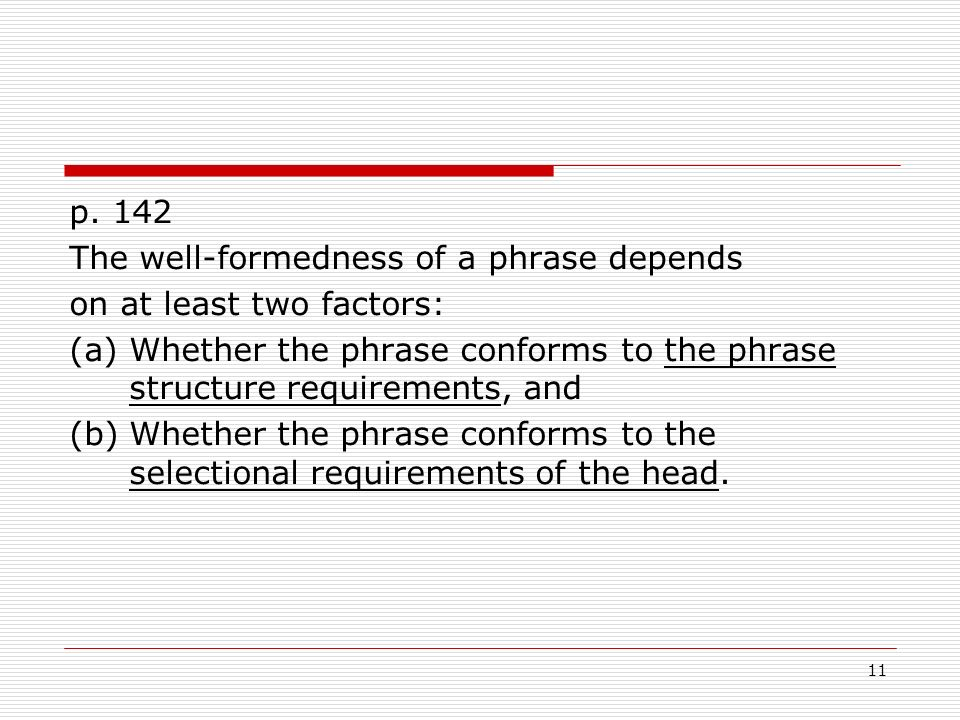 11 p. 142 The well-formedness of a phrase depends on at least two factors: (a)Whether the phrase conforms to the phrase structure requirements, and (b